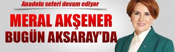 Meral Akşener bugün Aksaray'da